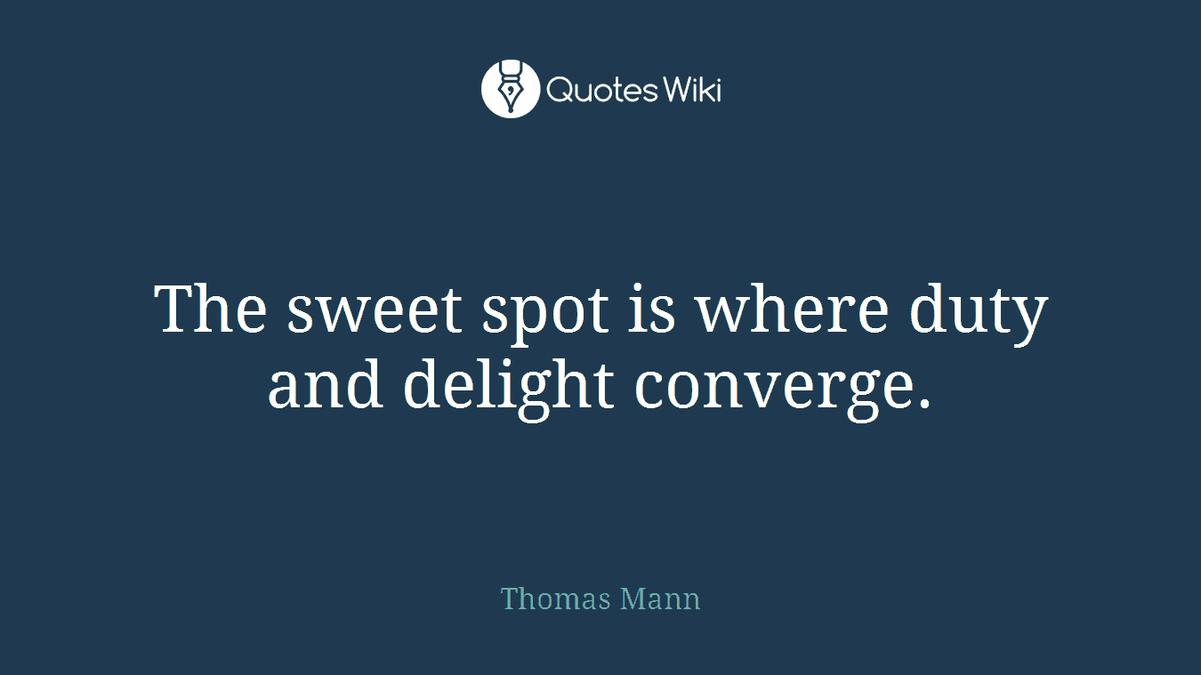 The sweet spot is where duty and delight converge.