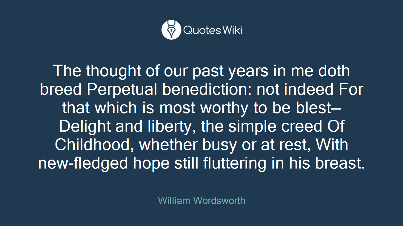 The thought of our past years in me doth breed Perpetual benediction: not indeed For that which is most worthy to be blest— Delight and liberty, the simple creed Of Childhood, whether busy or at rest, With new-fledged hope still fluttering in his breast.