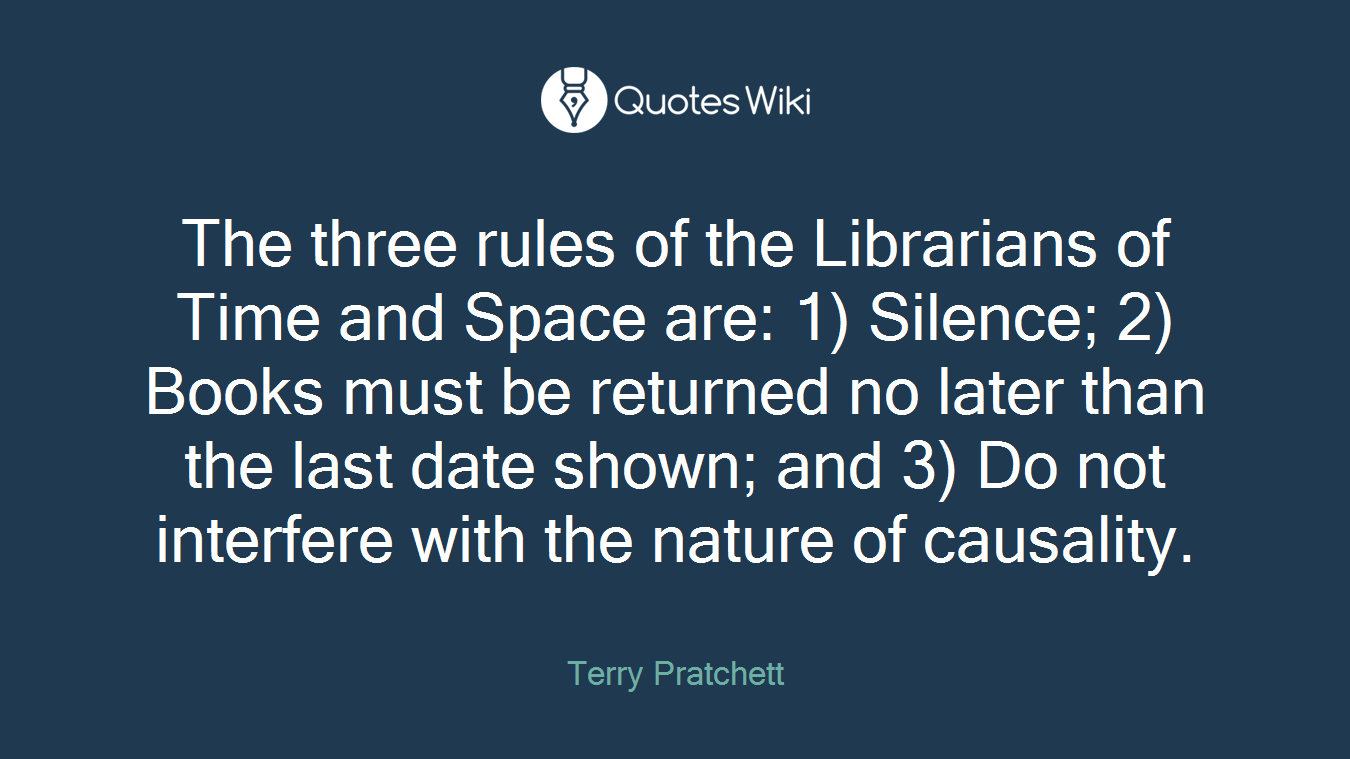 The three rules of the Librarians of Time and Space are: 1) Silence; 2) Books must be returned no later than the last date shown; and 3) Do not interfere with the nature of causality.