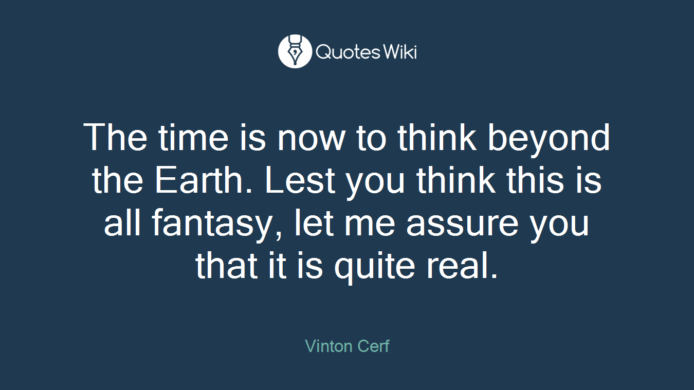 The time is now to think beyond the Earth. Lest you think this is all fantasy, let me assure you that it is quite real.