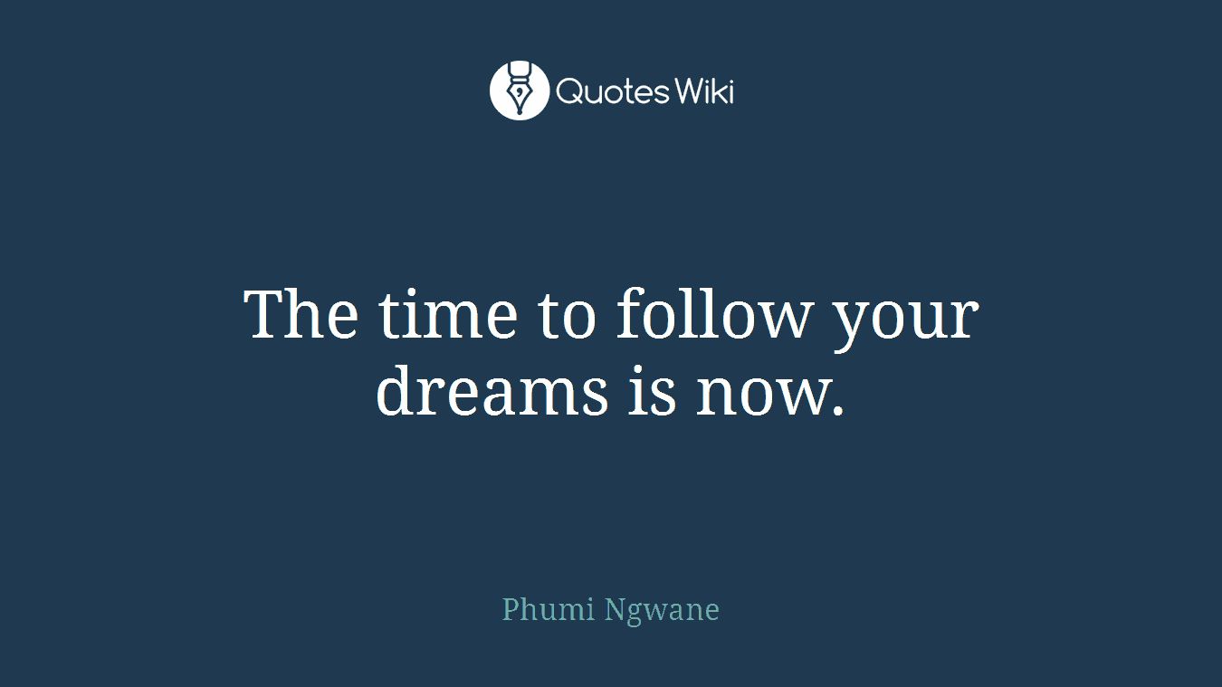 The time to follow your dreams is now.