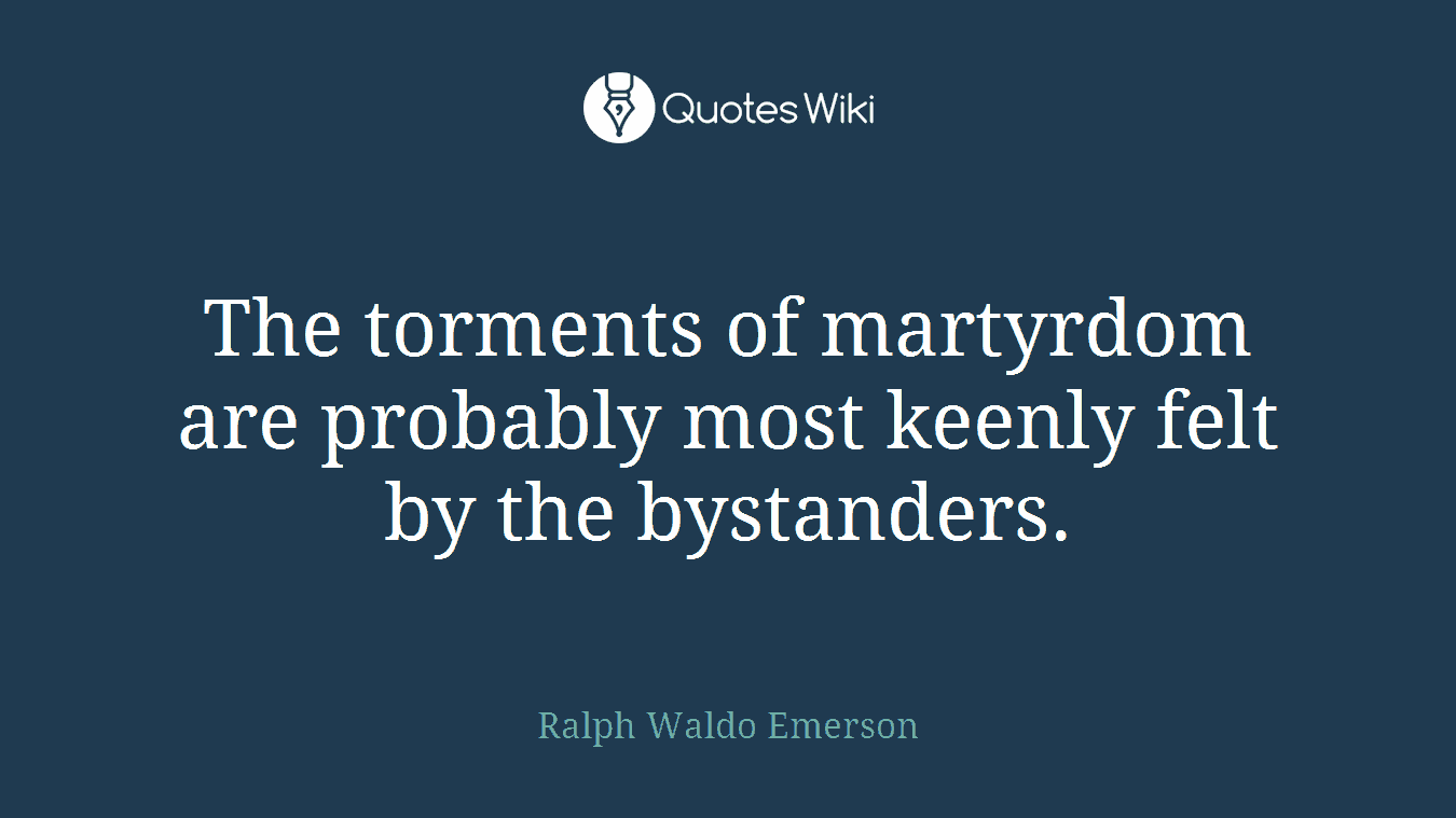 The torments of martyrdom are probably most keenly felt by the bystanders.