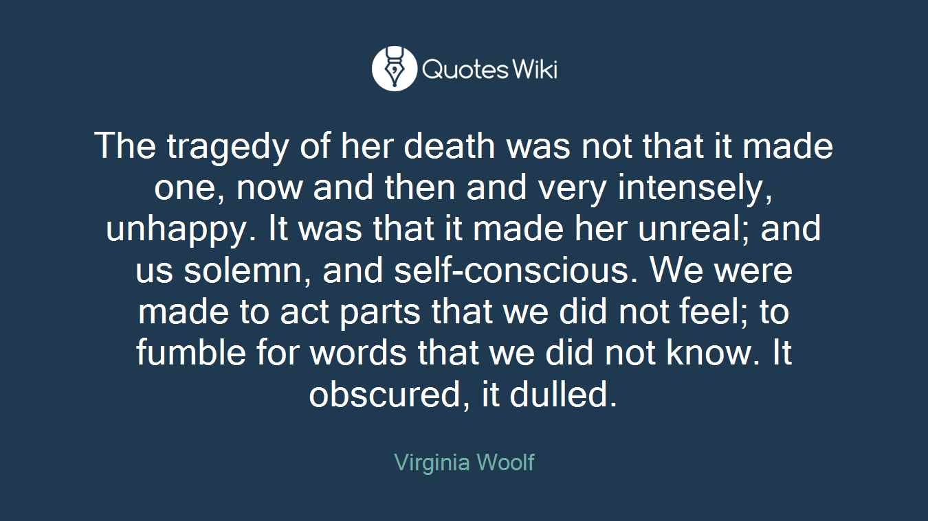 The tragedy of her death was not that it made one, now and then and very intensely, unhappy. It was that it made her unreal; and us solemn, and self-conscious. We were made to act parts that we did not feel; to fumble for words that we did not know. It obscured, it dulled.