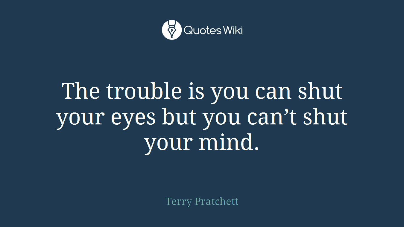 The trouble is you can shut your eyes but you can't shut your mind.
