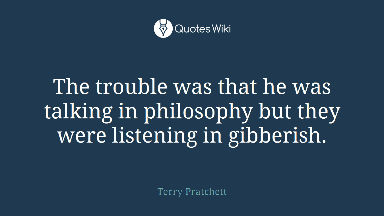 The trouble was that he was talking in philosophy but they were listening in gibberish.