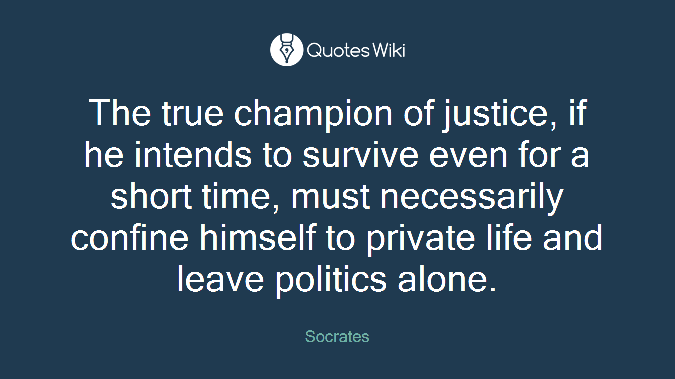The true champion of justice, if he intends to survive even for a short time, must necessarily confine himself to private life and leave politics alone.