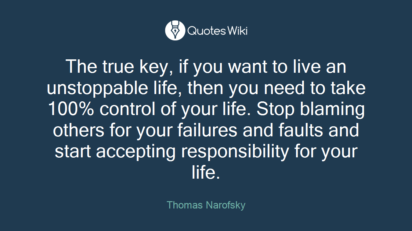 The true key, if you want to live an unstoppable life, then you need to take 100% control of your life. Stop blaming others for your failures and faults and start accepting responsibility for your life.