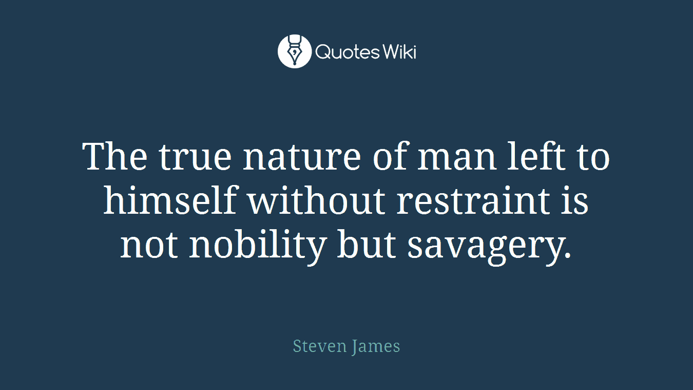 The true nature of man left to himself without restraint is not nobility but savagery.