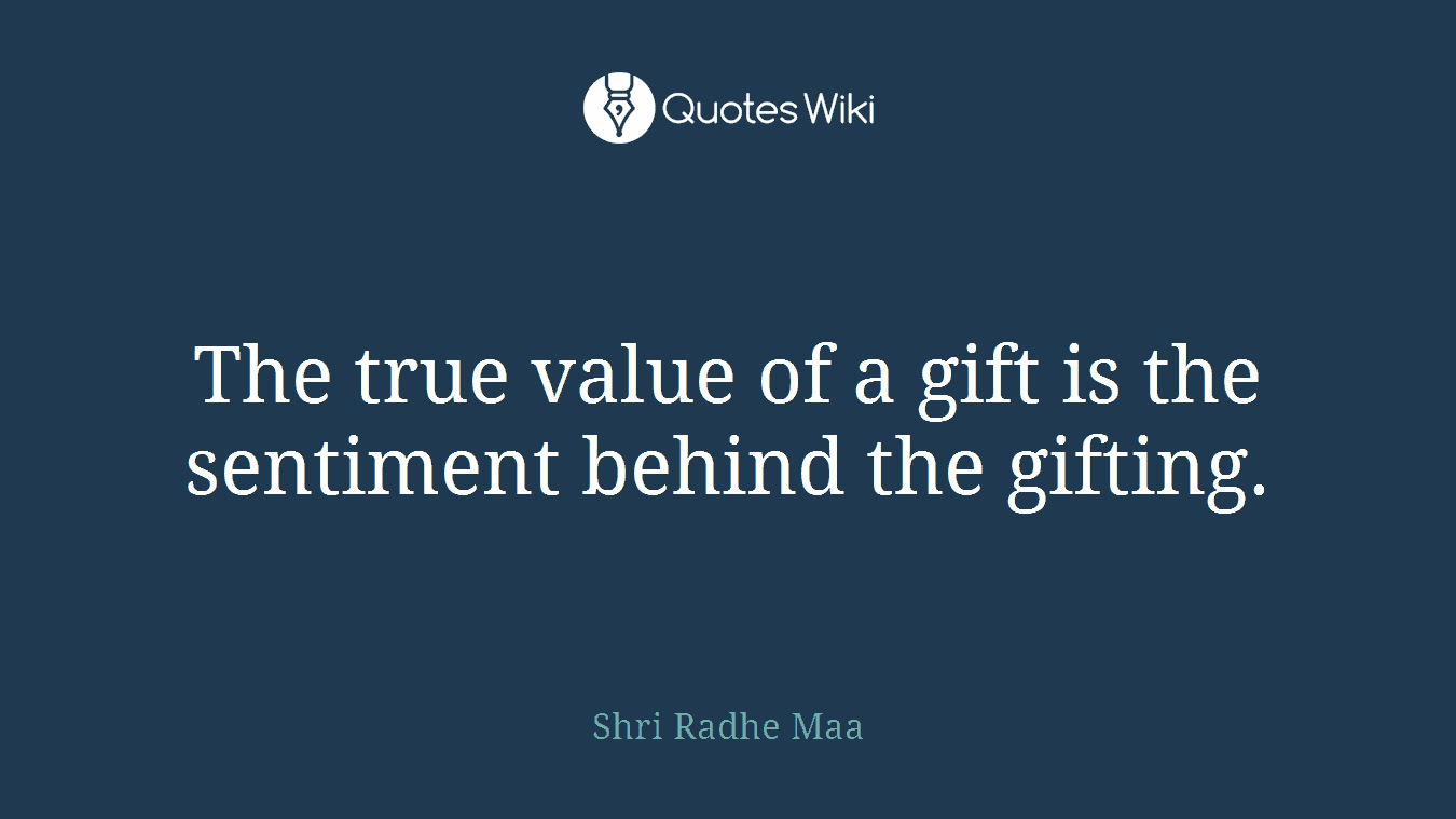 The true value of a gift is the sentiment behind the gifting.
