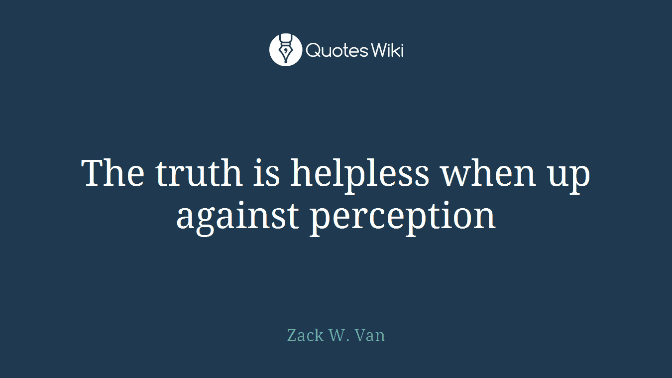 The truth is helpless when up against perception