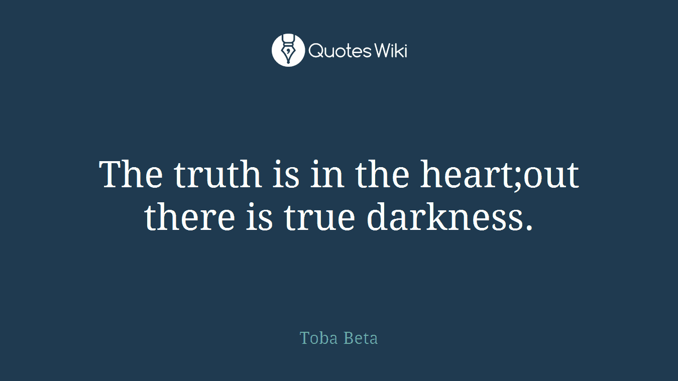 The truth is in the heart;out there is true darkness.