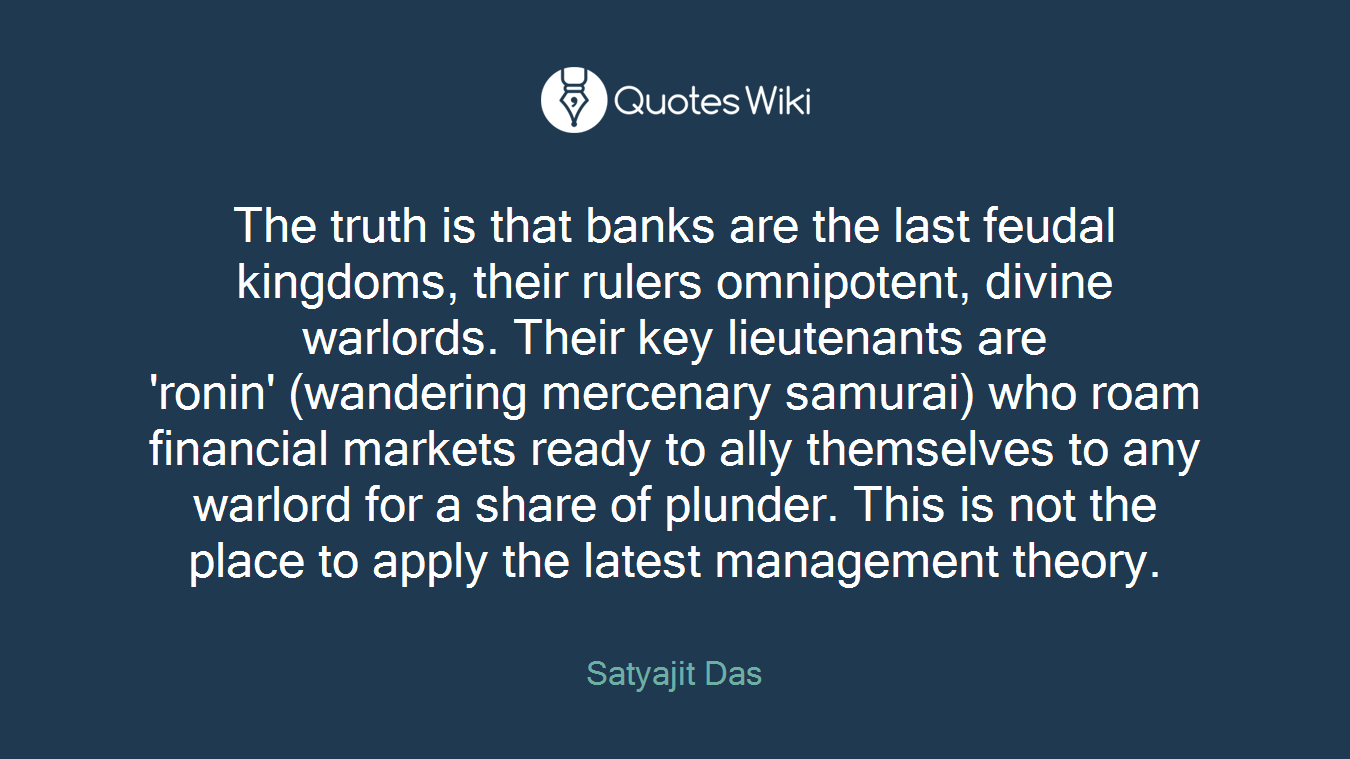 The truth is that banks are the last feudal kingdoms, their rulers omnipotent, divine warlords. Their key lieutenants are 'ronin' (wandering mercenary samurai) who roam financial markets ready to ally themselves to any warlord for a share of plunder. This is not the place to apply the latest management theory.