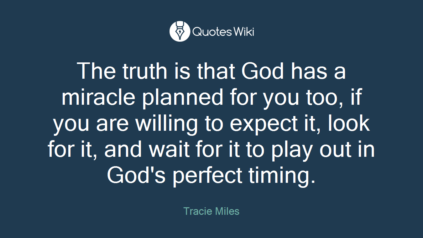 The truth is that God has a miracle planned for you too, if you are willing to expect it, look for it, and wait for it to play out in God's perfect timing.