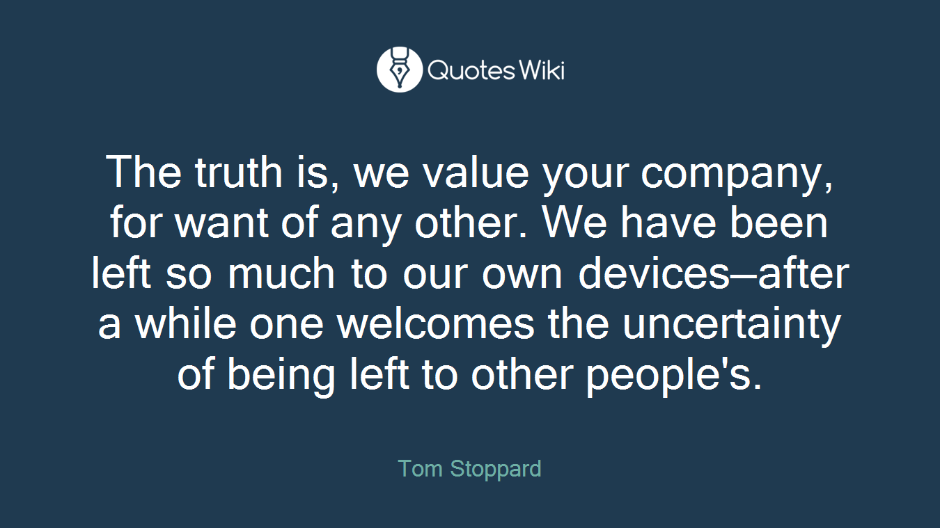 The truth is, we value your company, for want of any other. We have been left so much to our own devices—after a while one welcomes the uncertainty of being left to other people's.