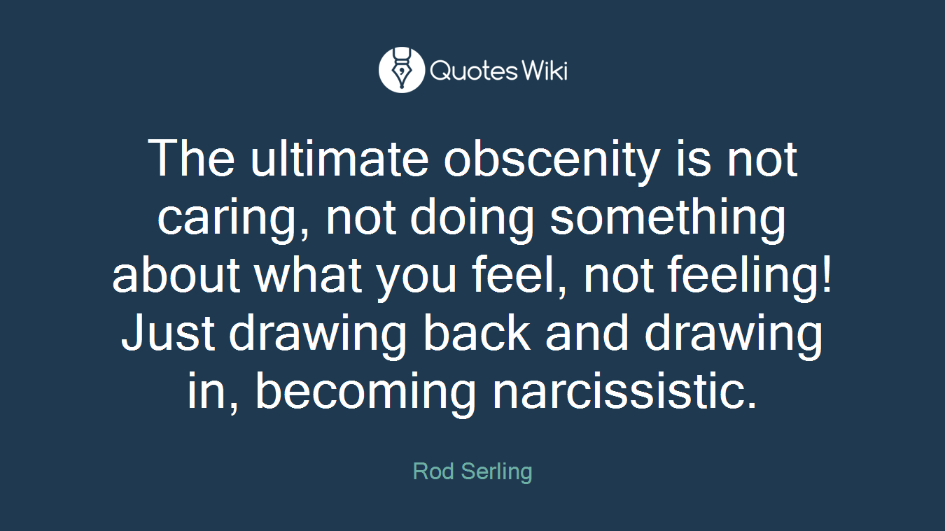 The ultimate obscenity is not caring, not doing something about what you feel, not feeling! Just drawing back and drawing in, becoming narcissistic.