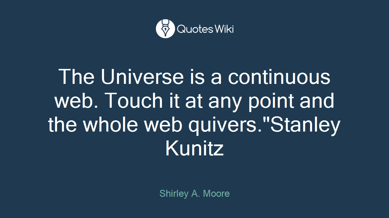 """The Universe is a continuous web. Touch it at any point and the whole web quivers.""""Stanley Kunitz"""