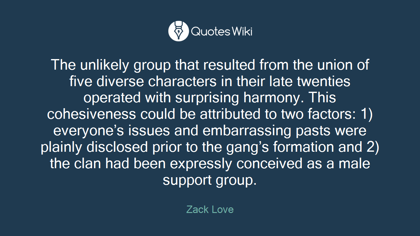 The unlikely group that resulted from the union of five diverse characters in their late twenties operated with surprising harmony. This cohesiveness could be attributed to two factors: 1) everyone's issues and embarrassing pasts were plainly disclosed prior to the gang's formation and 2) the clan had been expressly conceived as a male support group.