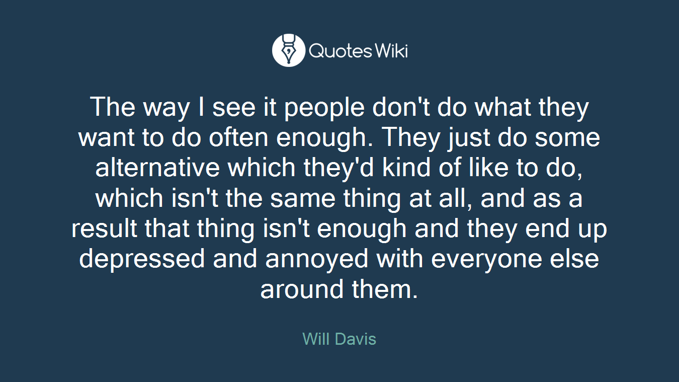 The way I see it people don't do what they want to do often enough. They just do some alternative which they'd kind of like to do, which isn't the same thing at all, and as a result that thing isn't enough and they end up depressed and annoyed with everyone else around them.