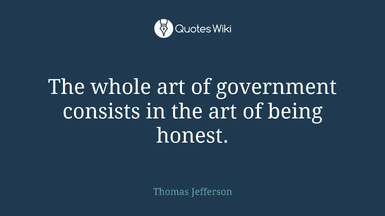 The whole art of government consists in the art of being honest.