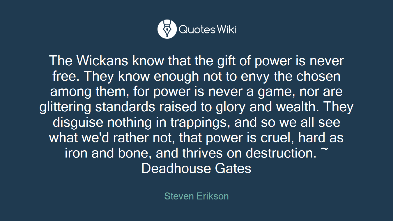 The Wickans know that the gift of power is never free. They know enough not to envy the chosen among them, for power is never a game, nor are glittering standards raised to glory and wealth. They disguise nothing in trappings, and so we all see what we'd rather not, that power is cruel, hard as iron and bone, and thrives on destruction. ~ Deadhouse Gates