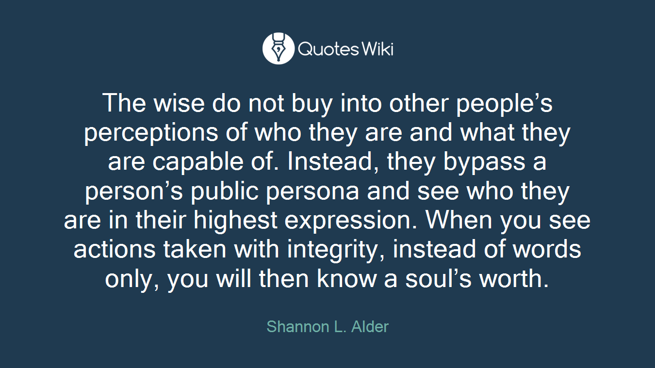The wise do not buy into other people's perceptions of who they are and what they are capable of. Instead, they bypass a person's public persona and see who they are in their highest expression. When you see actions taken with integrity, instead of words only, you will then know a soul's worth.