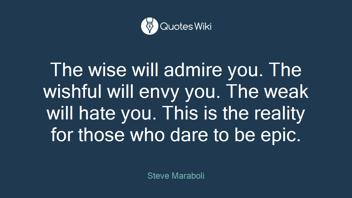 The wise will admire you. The wishful will envy you. The weak will hate you. This is the reality for those who dare to be epic.