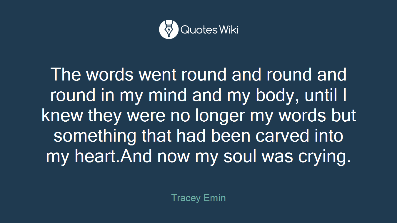 The words went round and round and round in my mind and my body, until I knew they were no longer my words but something that had been carved into my heart.And now my soul was crying.