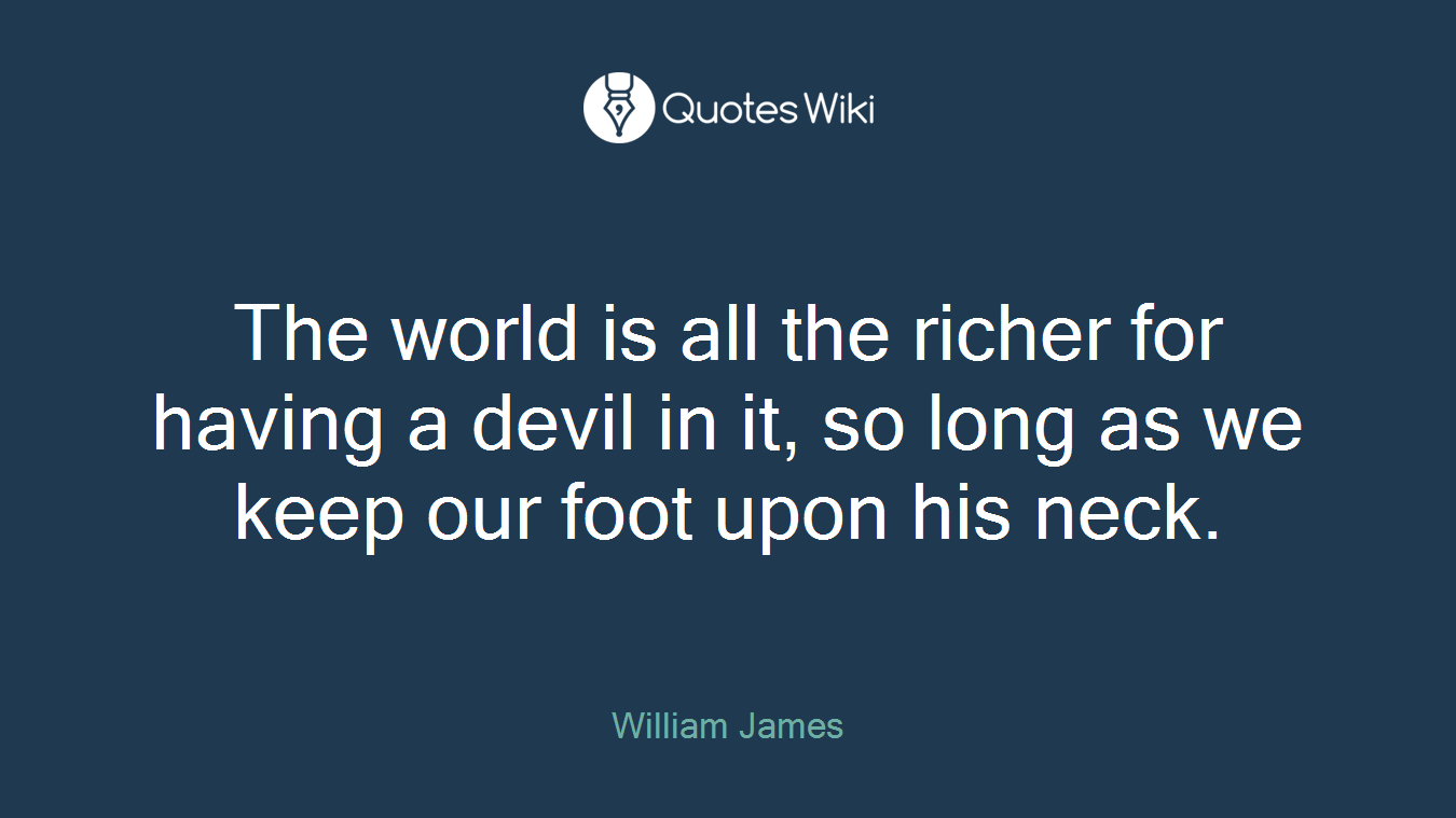 The world is all the richer for having a devil in it, so long as we keep our foot upon his neck.