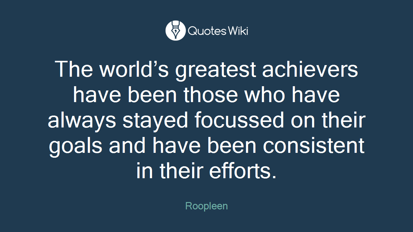The world's greatest achievers have been those who have always stayed focussed on their goals and have been consistent in their efforts.