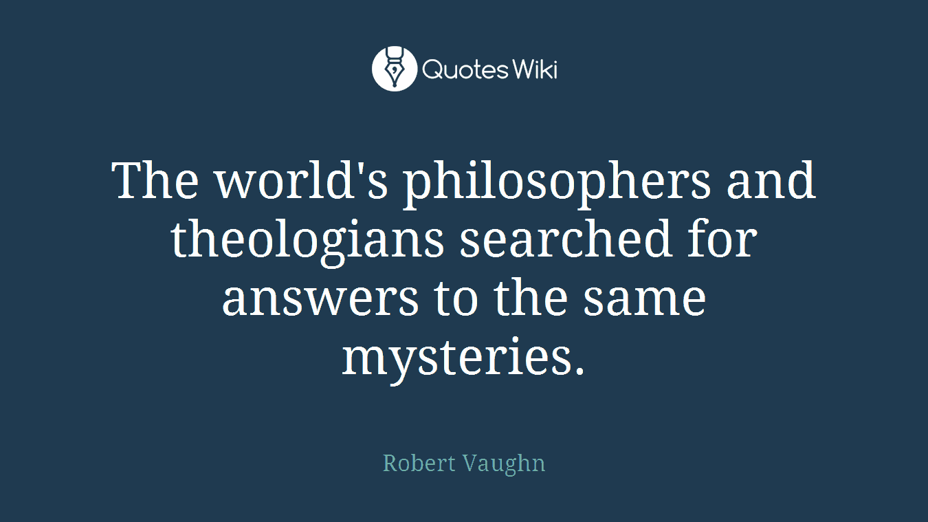 The world's philosophers and theologians searched for answers to the same mysteries.