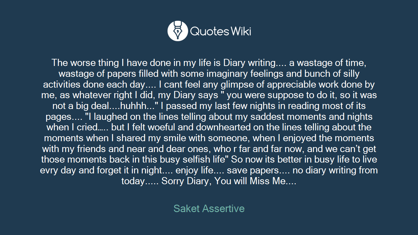 """The worse thing I have done in my life is Diary writing.... a wastage of time, wastage of papers filled with some imaginary feelings and bunch of silly activities done each day.... I cant feel any glimpse of appreciable work done by me, as whatever right I did, my Diary says """" you were suppose to do it, so it was not a big deal....huhhh..."""" I passed my last few nights in reading most of its pages.... """"I laughed on the lines telling about my saddest moments and nights when I cried….. but I felt woeful and downhearted on the lines telling about the moments when I shared my smile with someone, when I enjoyed the moments with my friends and near and dear ones, who r far and far now, and we can't get those moments back in this busy selfish life"""" So now its better in busy life to live evry day and forget it in night.... enjoy life.... save papers.... no diary writing from today..... Sorry Diary, You will Miss Me...."""