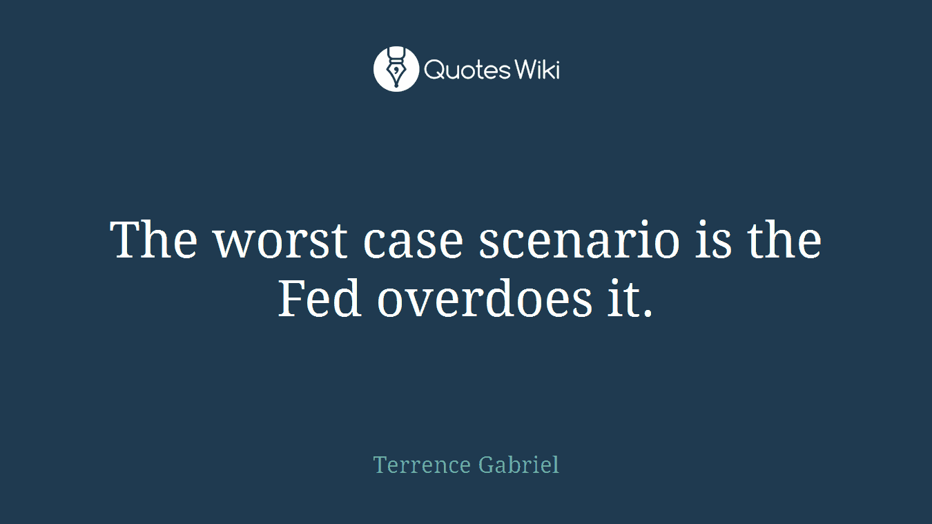 The worst case scenario is the Fed overdoes it.