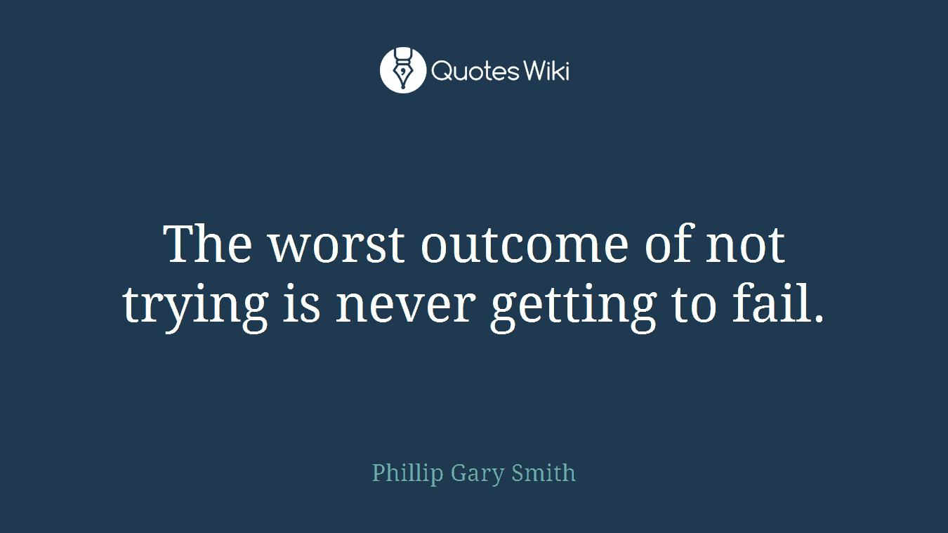 The worst outcome of not trying is never getting to fail.