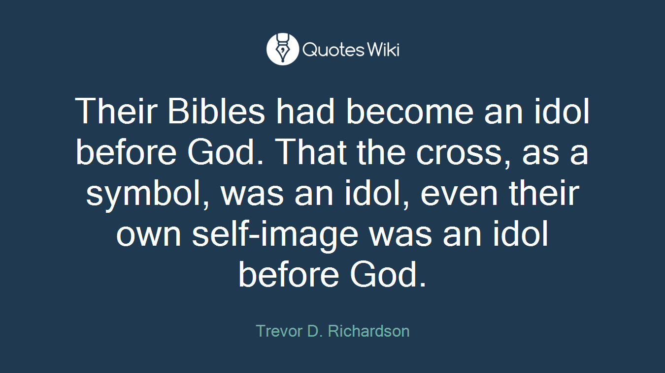 Their Bibles had become an idol before God. That the cross, as a symbol, was an idol, even their own self-image was an idol before God.