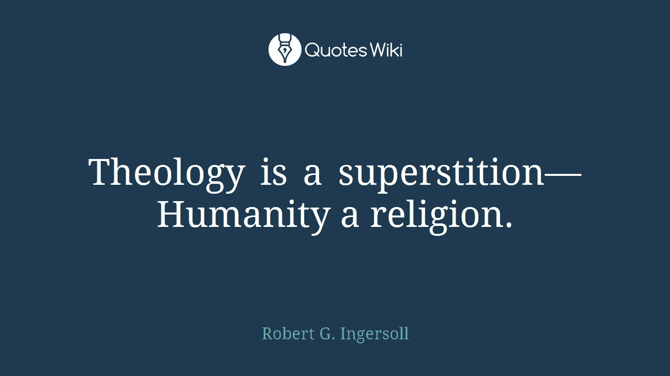 Theology is a superstition—Humanity a religion.