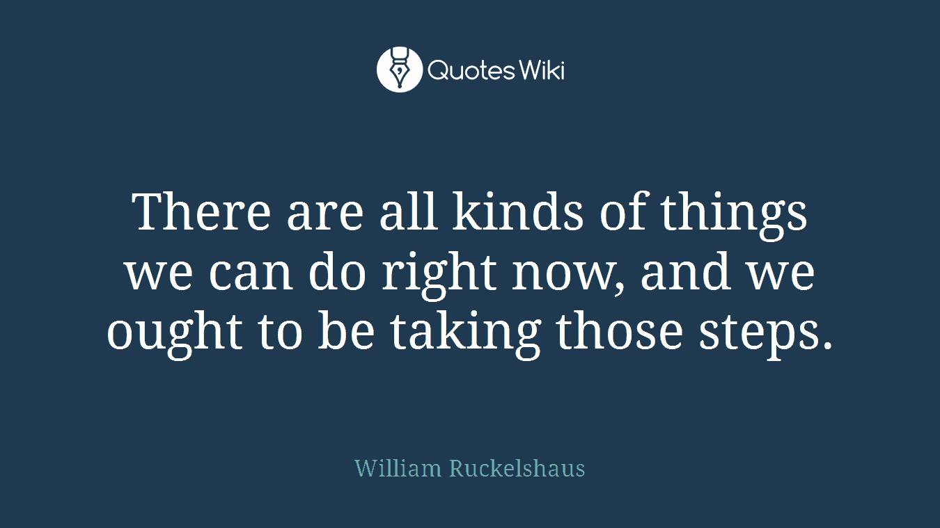There are all kinds of things we can do right now, and we ought to be taking those steps.
