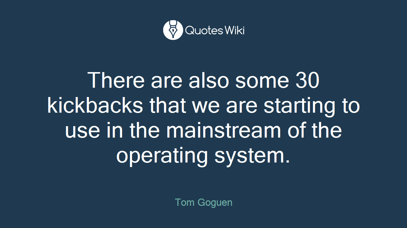 There are also some 30 kickbacks that we are starting to use in the mainstream of the operating system.