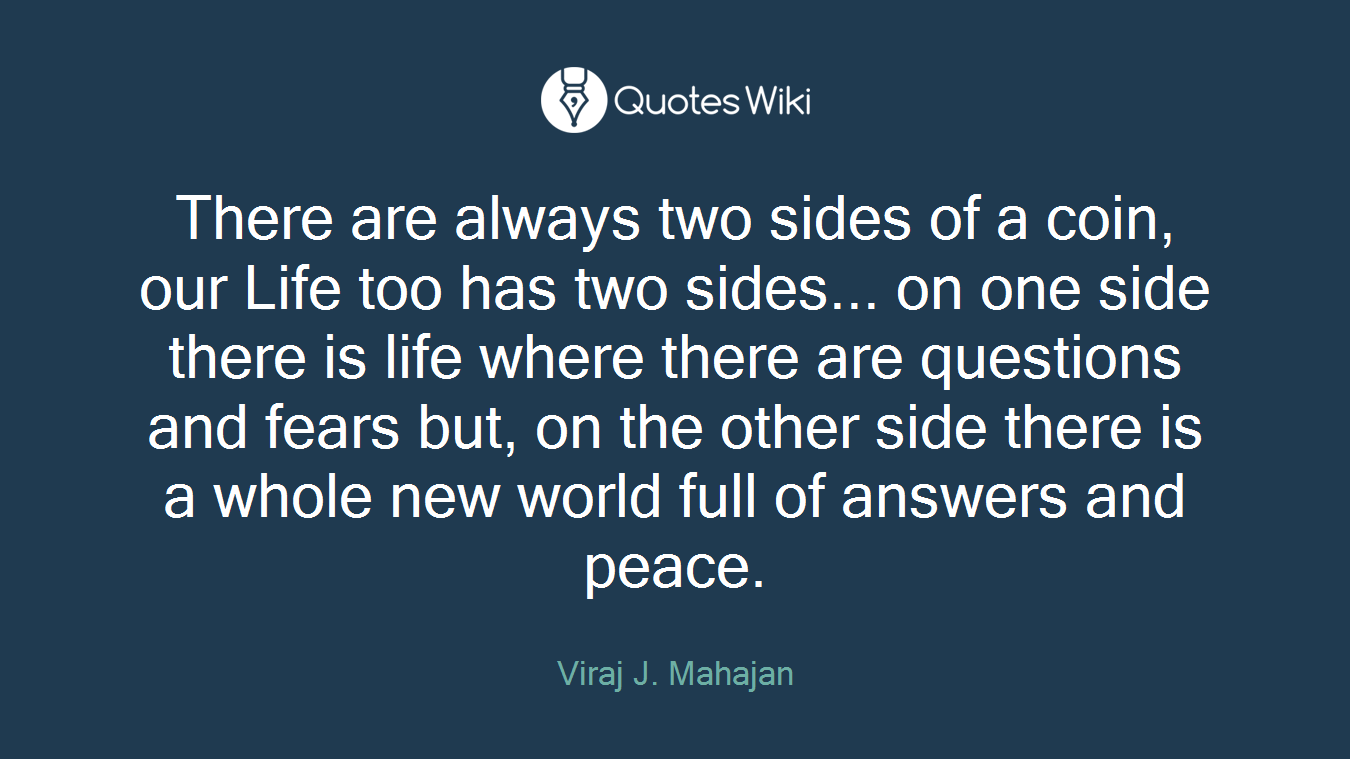 There are always two sides of a coin, our Life too has two sides... on one side there is life where there are questions and fears but, on the other side there is a whole new world full of answers and peace.