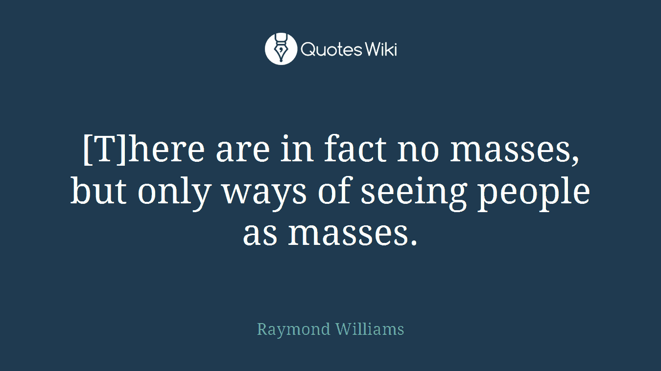 [T]here are in fact no masses, but only ways of seeing people as masses.