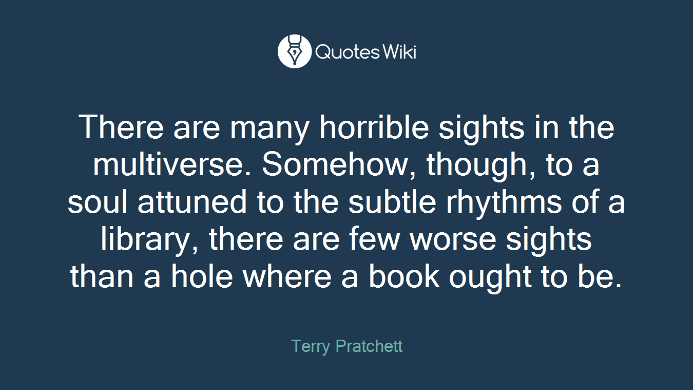 There are many horrible sights in the multiverse. Somehow, though, to a soul attuned to the subtle rhythms of a library, there are few worse sights than a hole where a book ought to be.