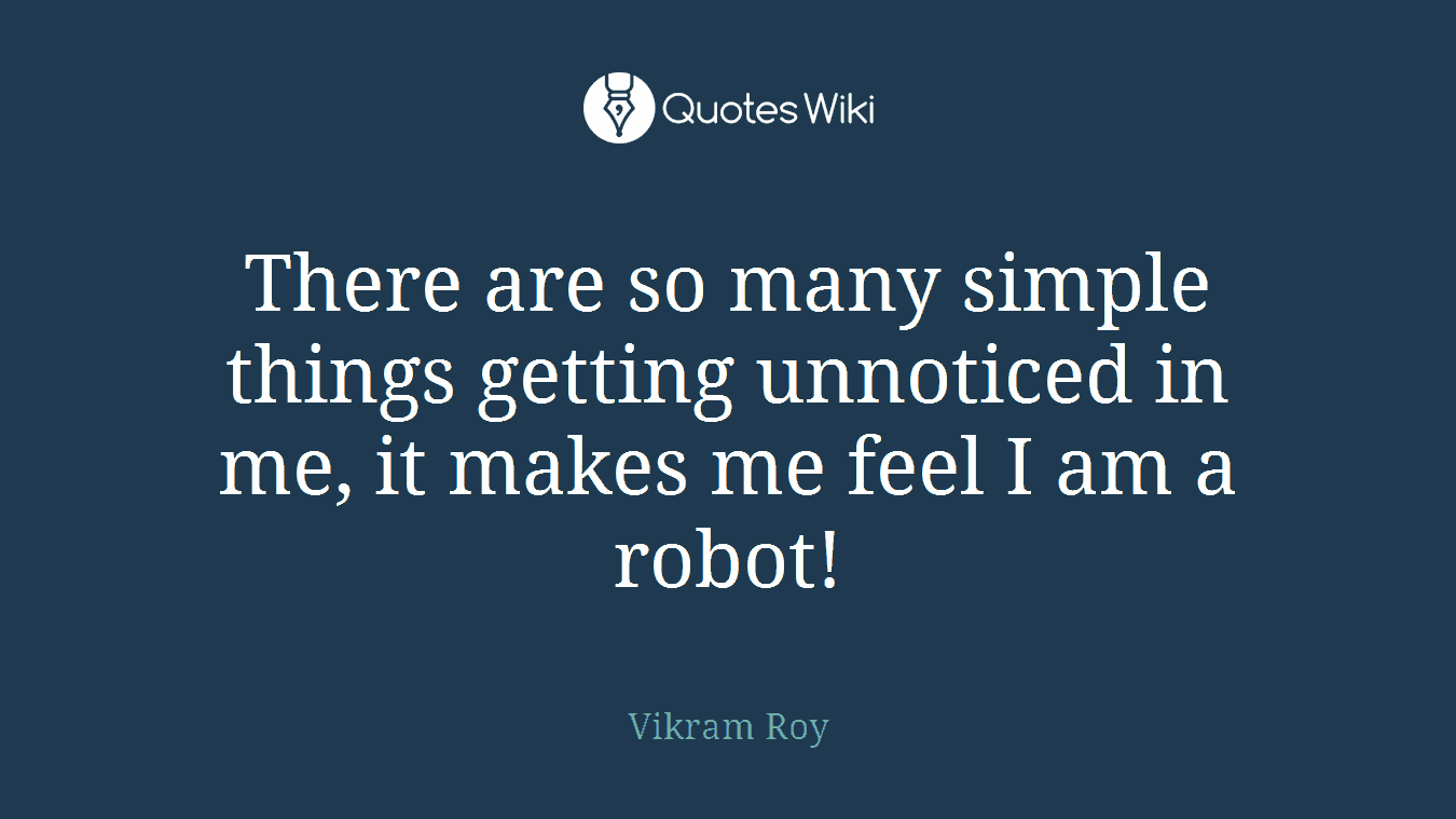 There are so many simple things getting unnoticed in me, it makes me feel I am a robot!