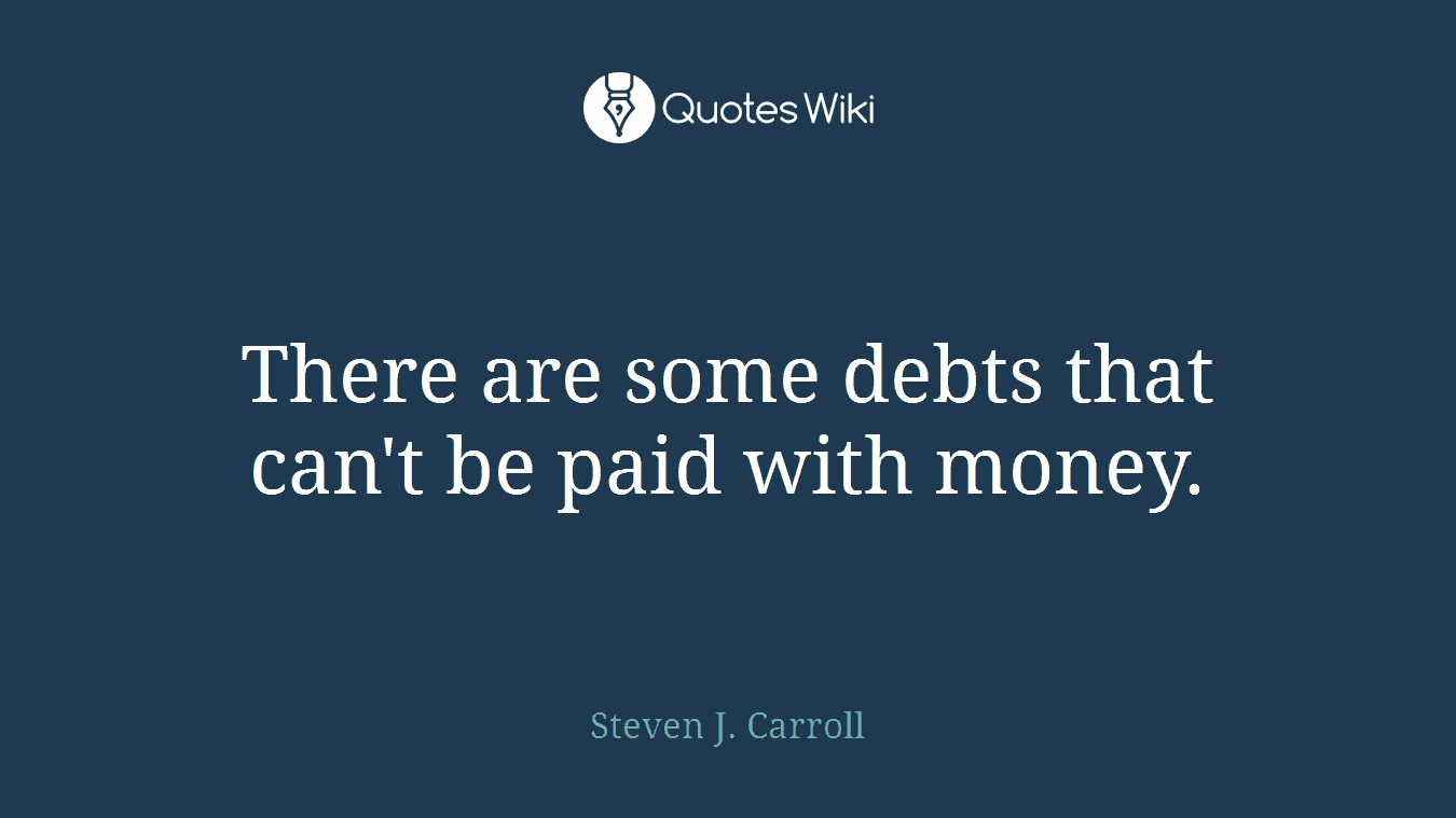 There are some debts that can't be paid with money.