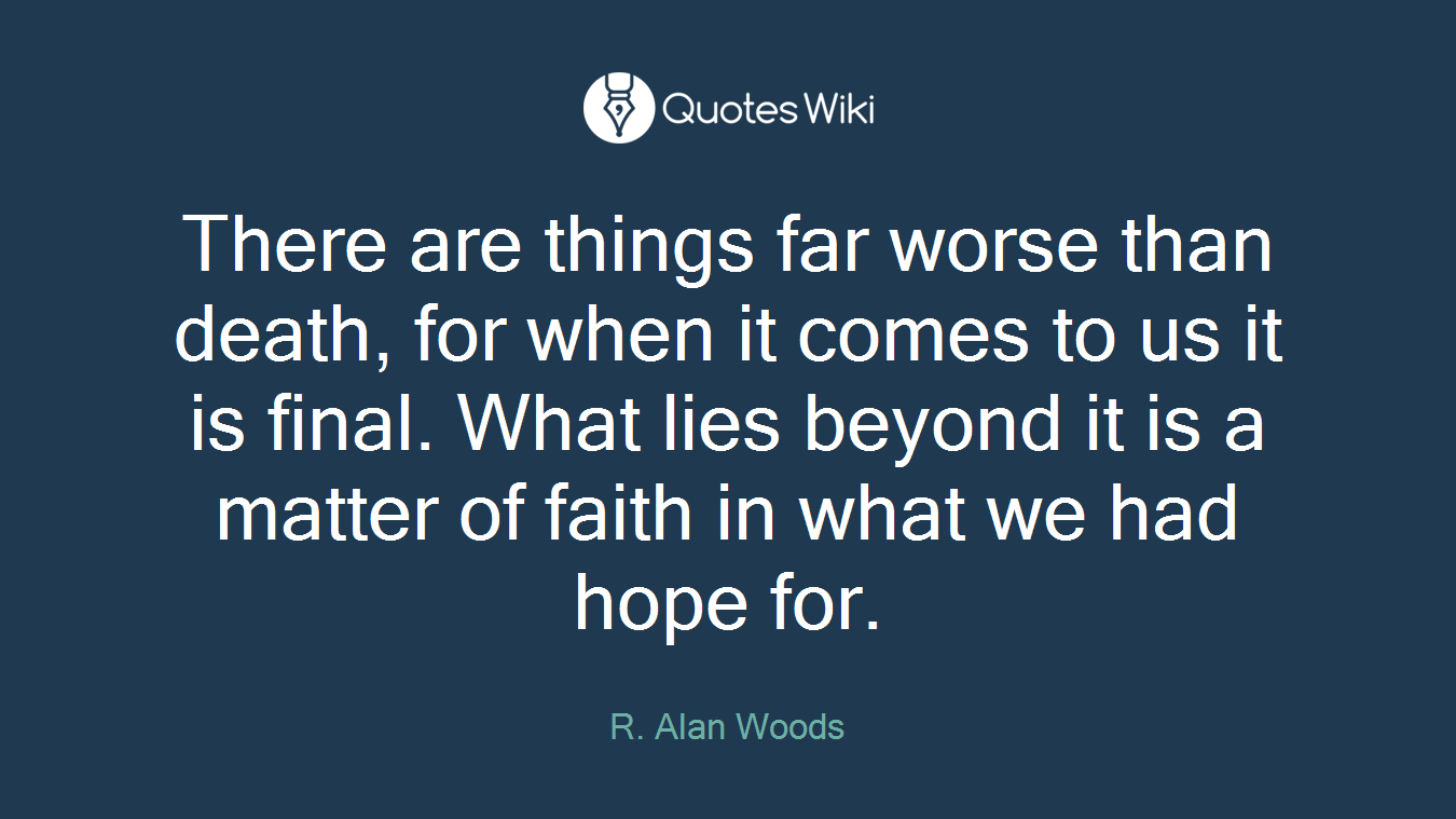 There are things far worse than death, for when it comes to us it is final. What lies beyond it is a matter of faith in what we had hope for.