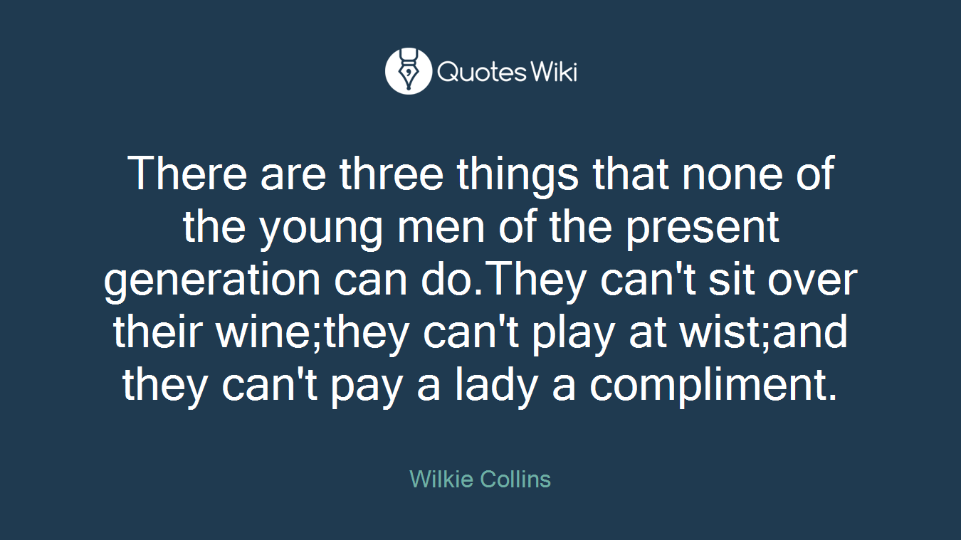 There are three things that none of the young men of the present generation can do.They can't sit over their wine;they can't play at wist;and they can't pay a lady a compliment.