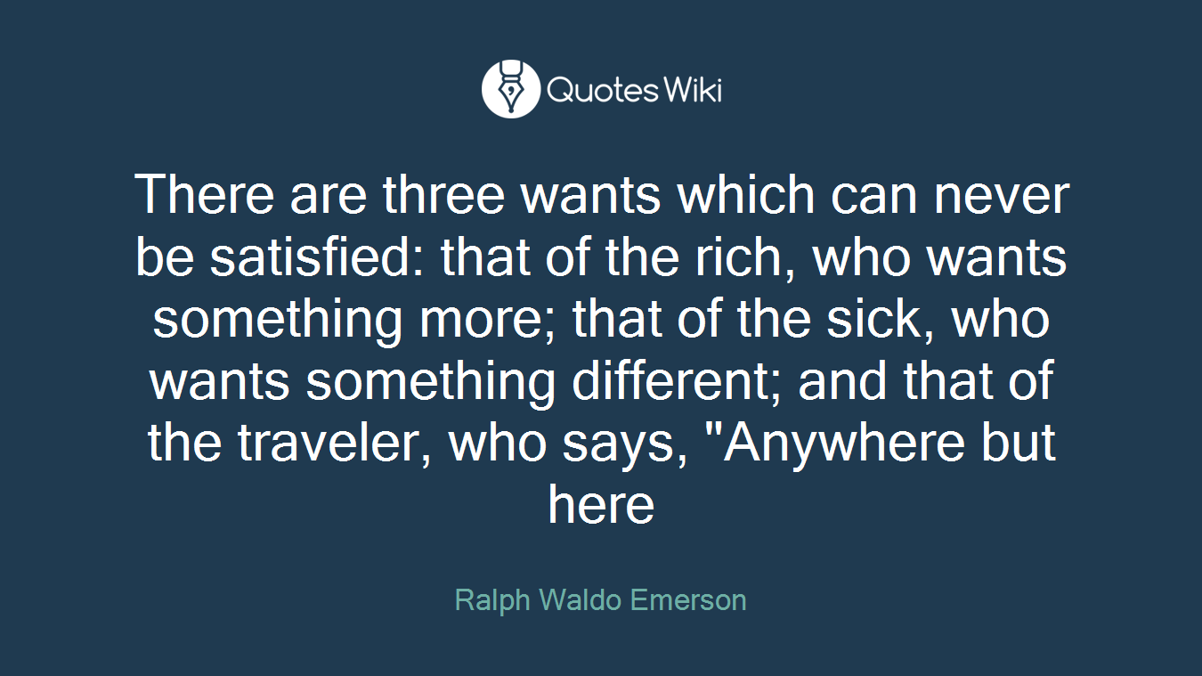 """There are three wants which can never be satisfied: that of the rich, who wants something more; that of the sick, who wants something different; and that of the traveler, who says, """"Anywhere but here"""