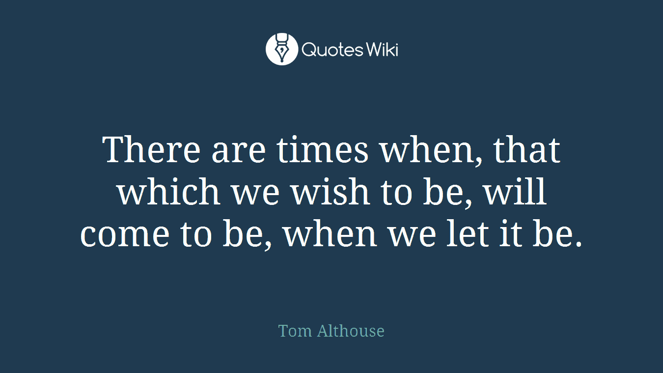 There are times when, that which we wish to be, will come to be, when we let it be.