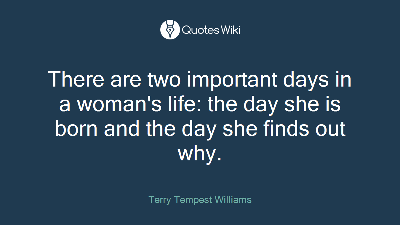 There are two important days in a woman's life: the day she is born and the day she finds out why.
