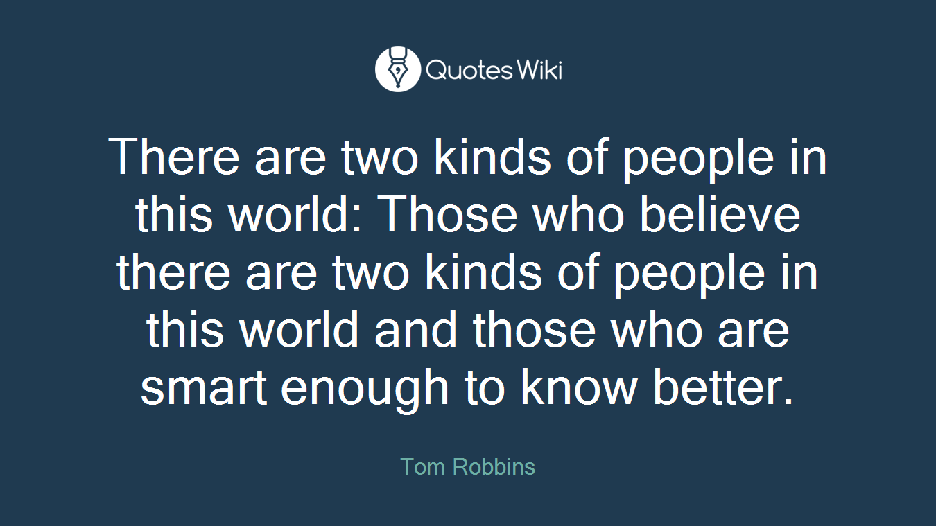 There are two kinds of people in this world: Those who believe there are two kinds of people in this world and those who are smart enough to know better.