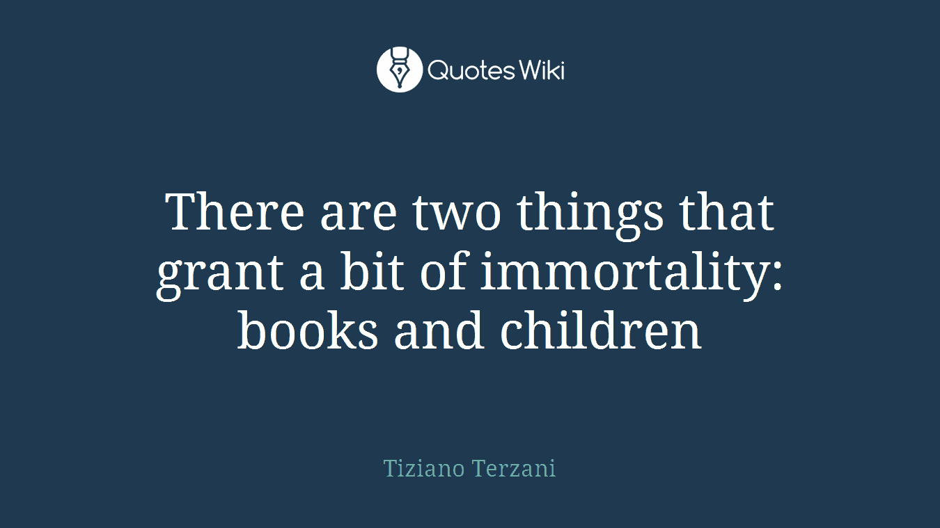 There are two things that grant a bit of immortality: books and children