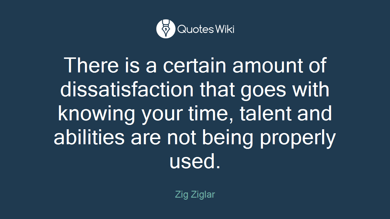 There is a certain amount of dissatisfaction that goes with knowing your time, talent and abilities are not being properly used.